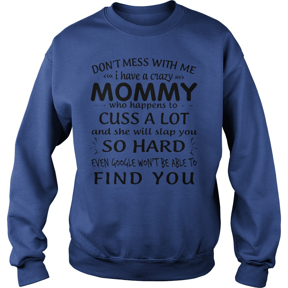 Don't mess with me I have a crazy mommy who happens to cuss a lot shirt sweat shirt