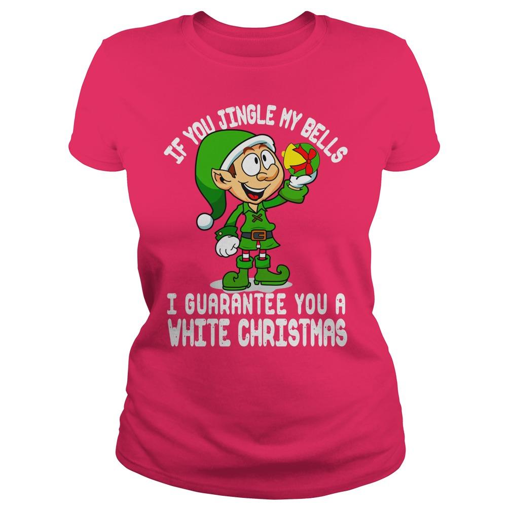 Elfin If you jingle my bells I guarantee you a white christmas shirt lady tee