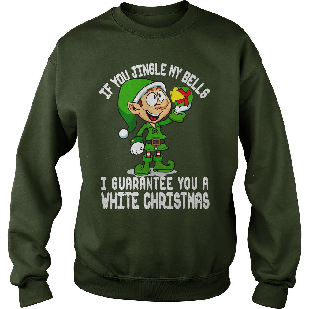 Elfin If you jingle my bells I guarantee you a white christmas shirt sweat shirt