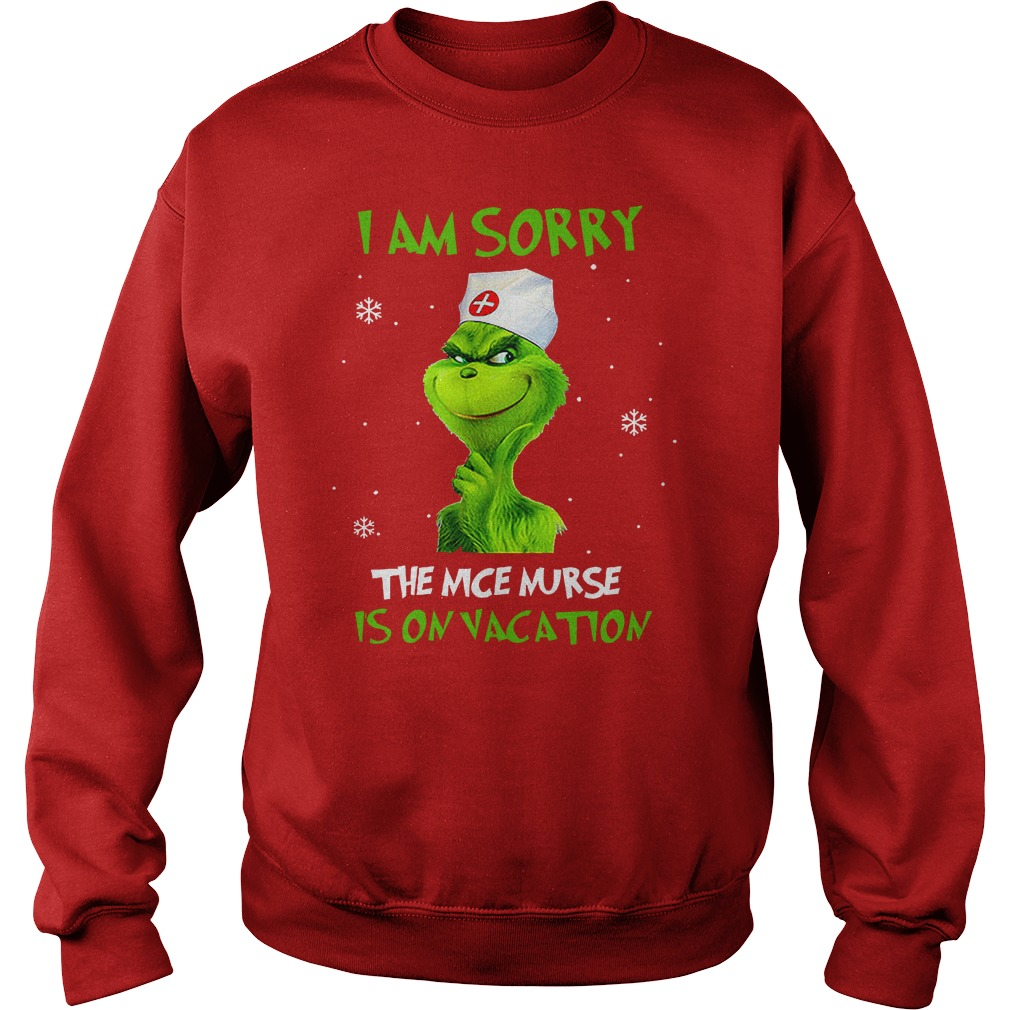Grinch I am sorry the nice nurse is on vacation shirt sweat shirt