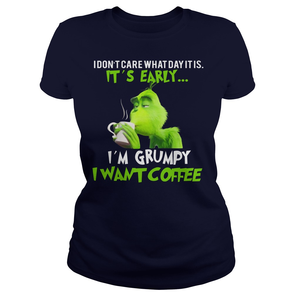 Grinch I don't care what day it is it's early I'm grumpy I want coffee shirt lady tee