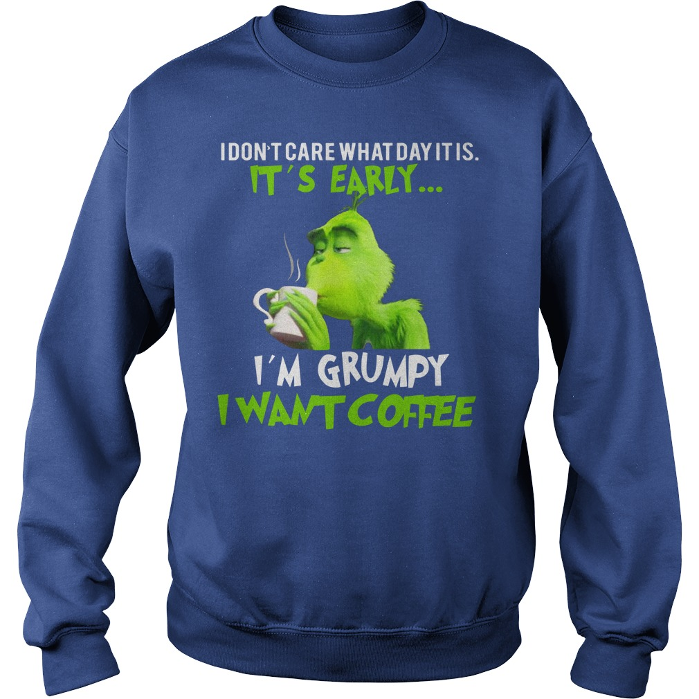 Grinch I don't care what day it is it's early I'm grumpy I want coffee shirt sweat shirt