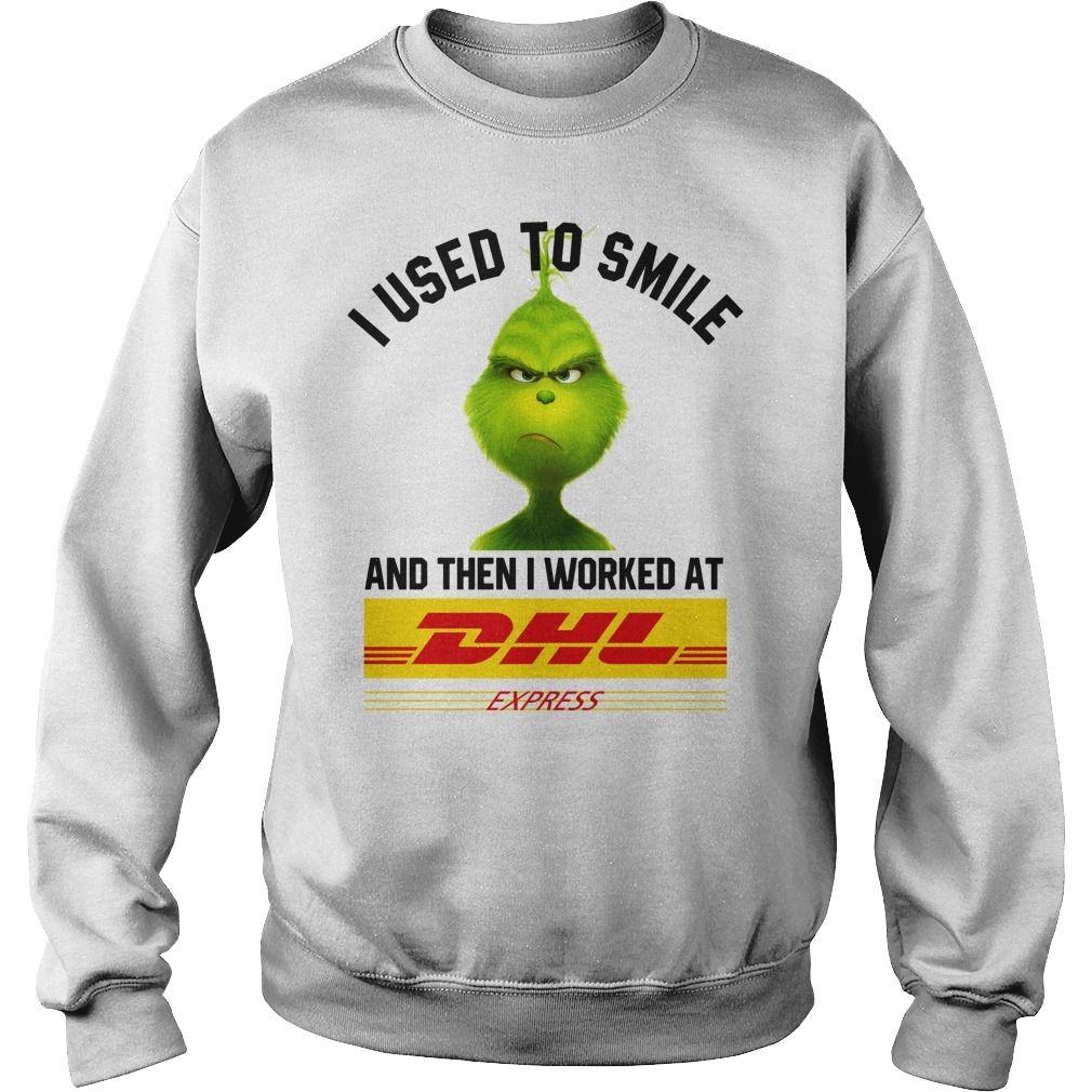 Grinch I used to smile and then i worked at Dhl Express shirt sweat shirt
