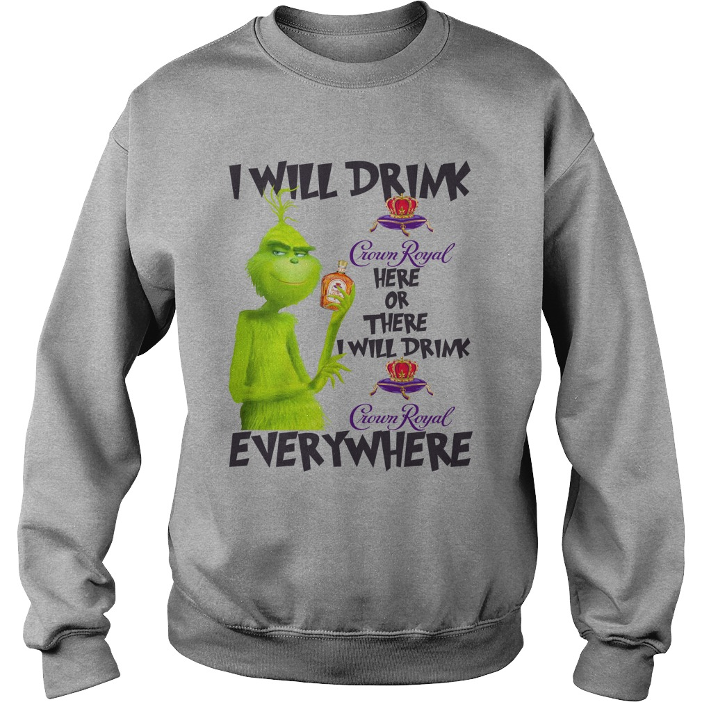 Grinch I will drink Crown Royal here or there and everywhere shirt sweat shirt