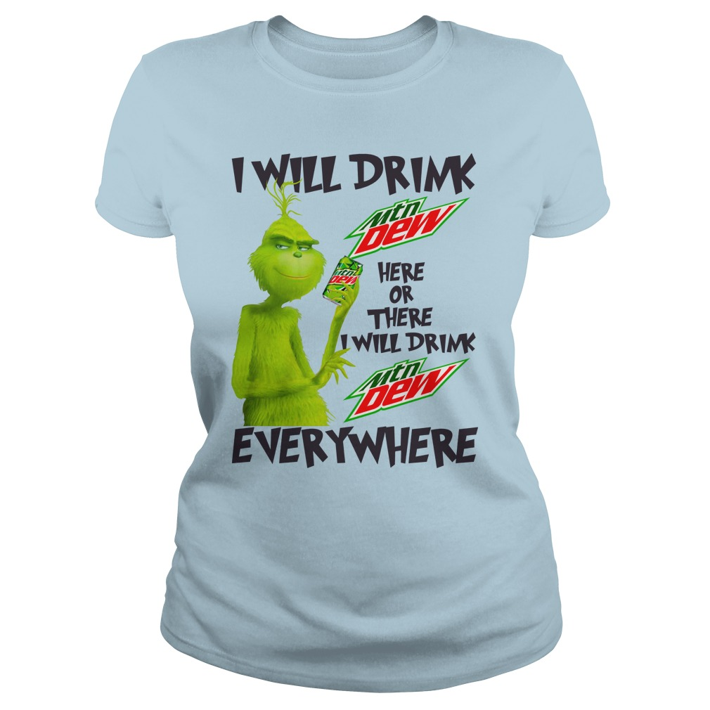 Grinch I will drink Mountain Dew here or there and everywhere shirt lady tee