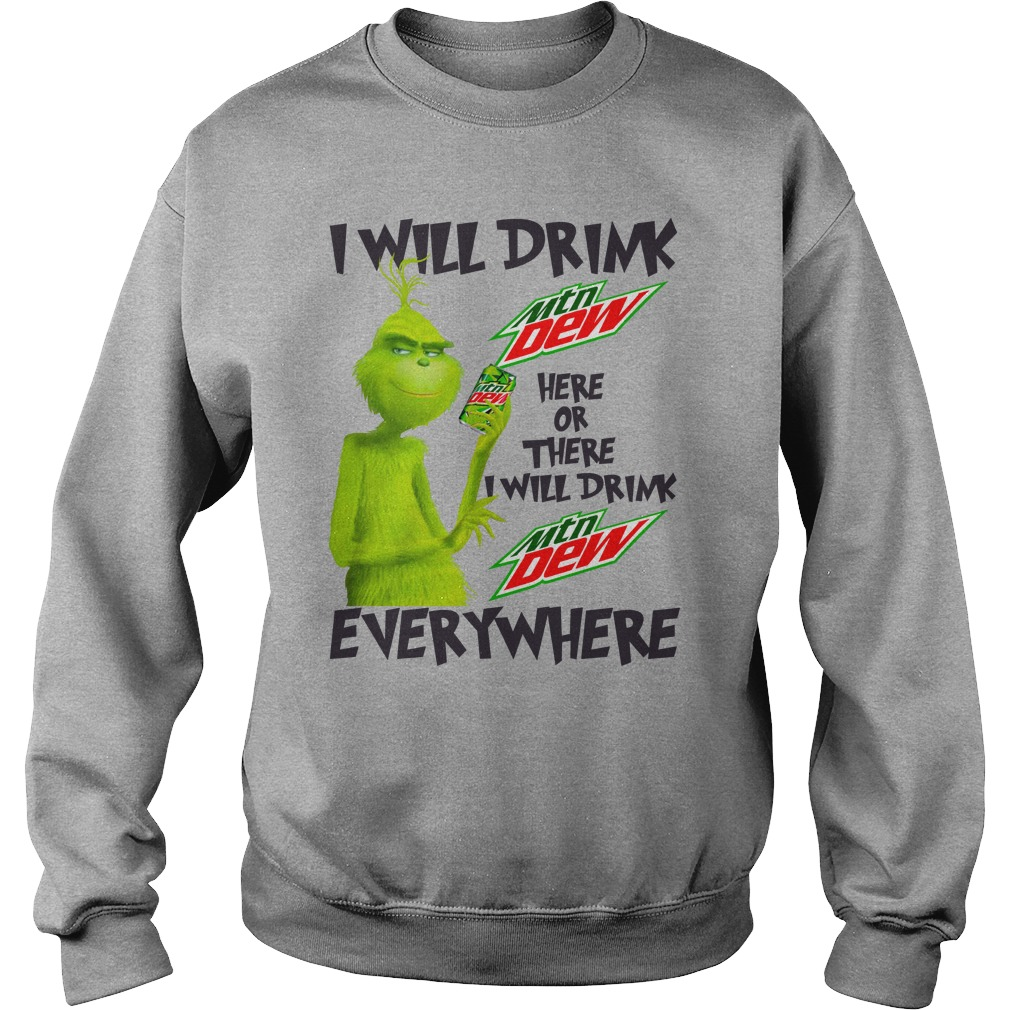 Grinch I will drink Mountain Dew here or there and everywhere shirt sweat shirt
