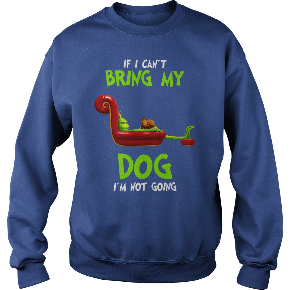 Grinch If I can't bring my dog I'm not going shirt sweat shirt