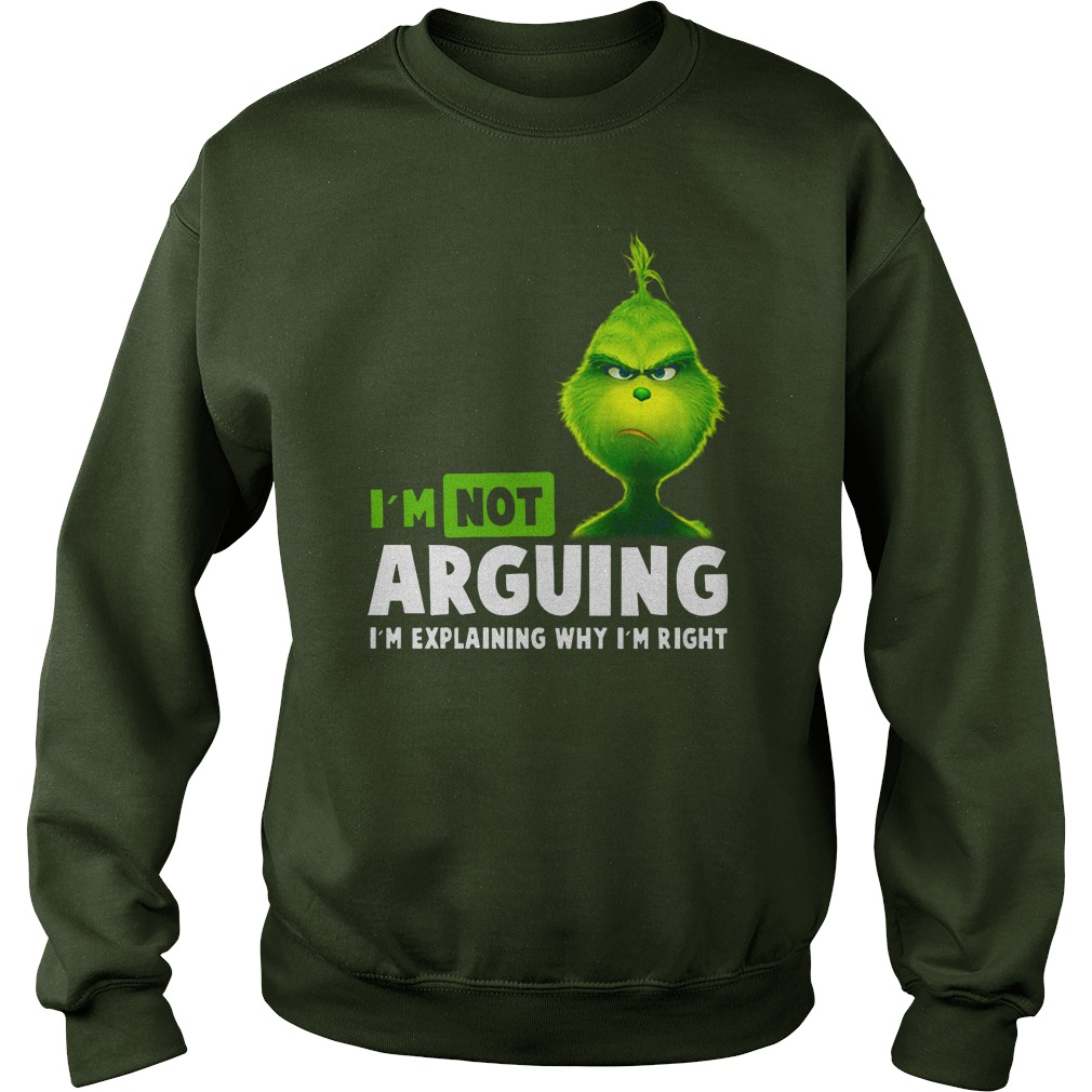 Grinch I'm not arguing i'm explaining why i'm right shirt sweat shirt