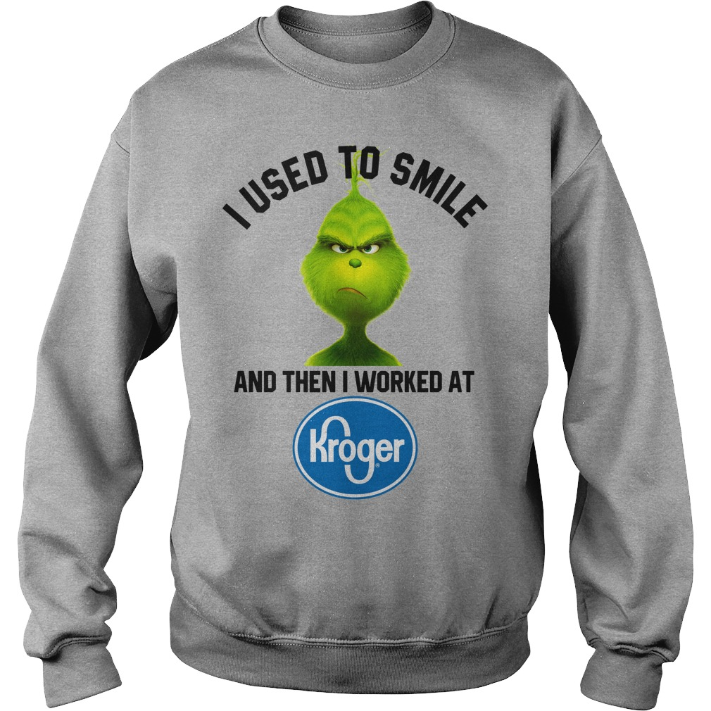 Grinch i used to smile and then i worked at Kroger shirt sweat shirt