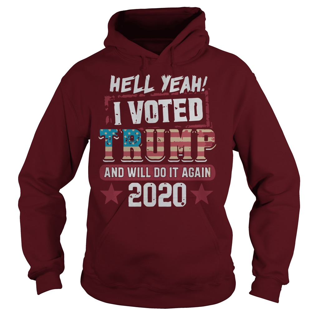 Hell yeah I voted Donald Trump and will do it again 2020 shirt hoodie