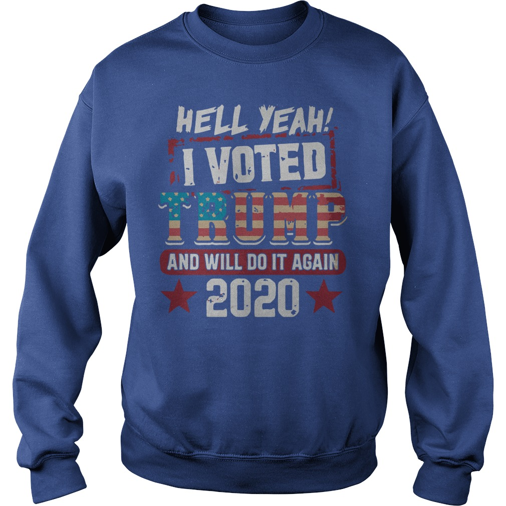 Hell yeah I voted Donald Trump and will do it again 2020 shirt sweat shirt