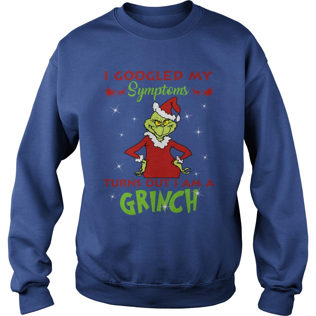 I googled my symptoms turns out I am a Grinch shirt sweat shirt