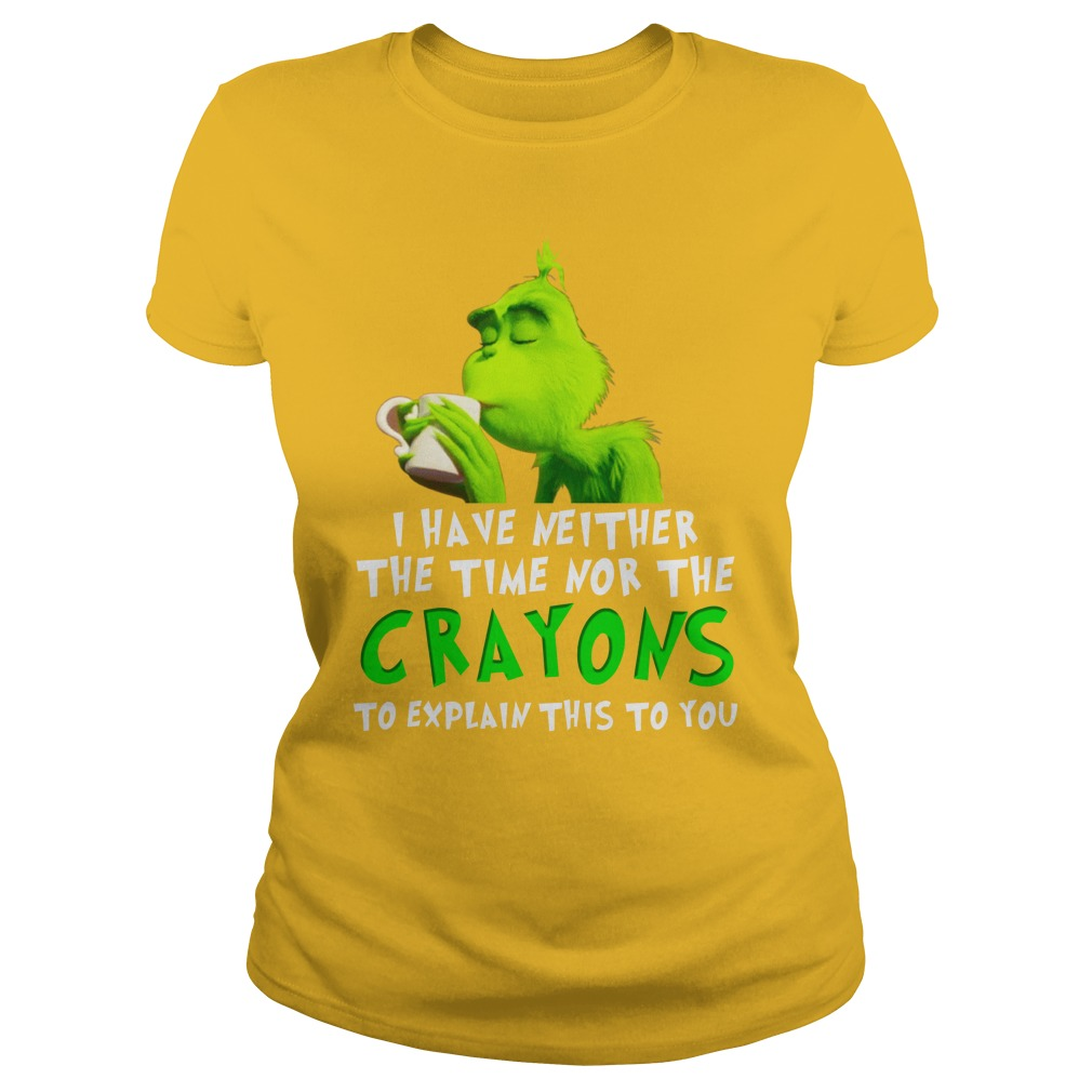 I have neither the time nor the crayons to explain this to you Grinch shirt lady tee