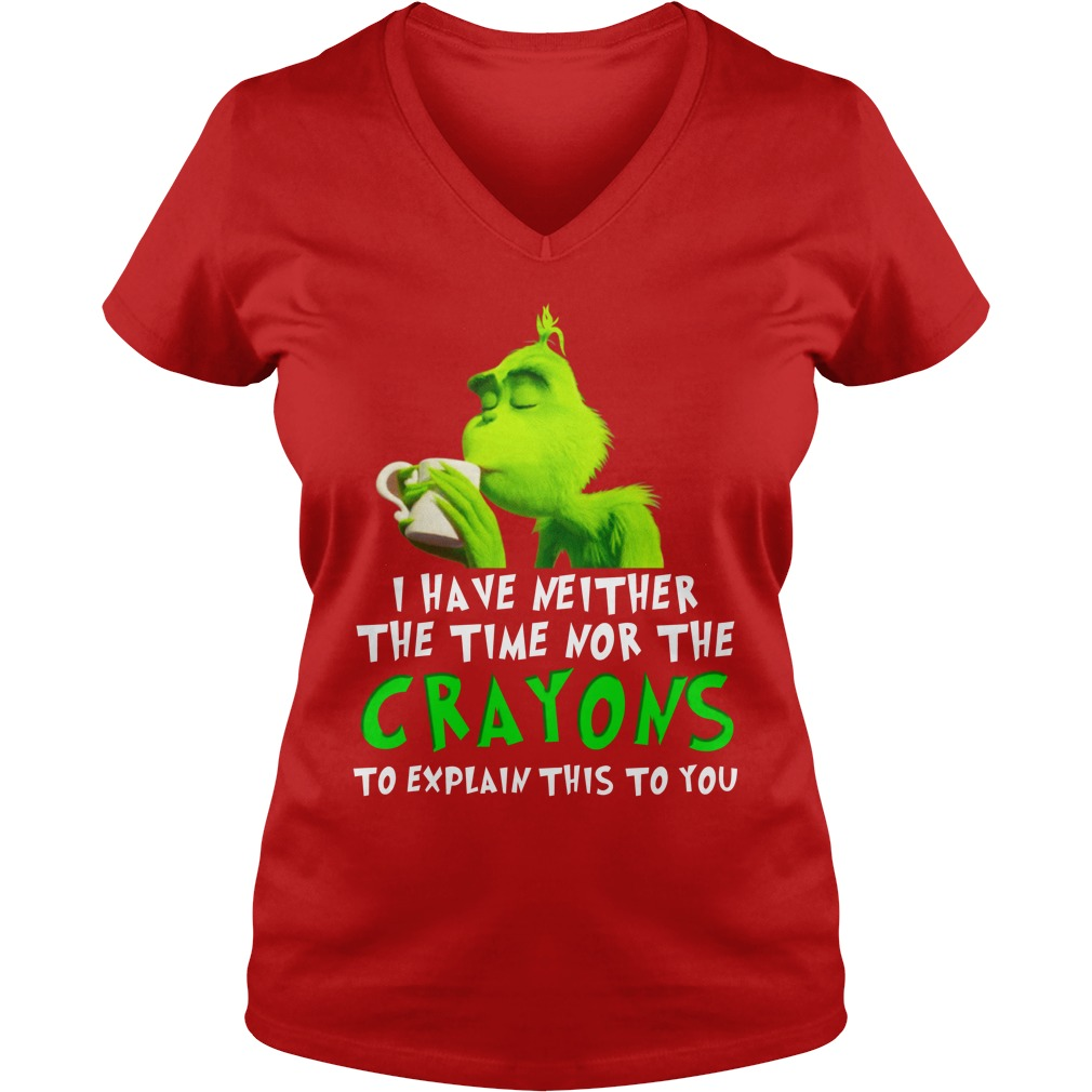 I have neither the time nor the crayons to explain this to you Grinch shirt lady v-neck