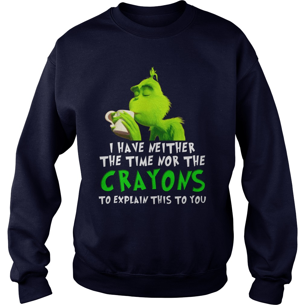 I have neither the time nor the crayons to explain this to you Grinch shirt sweat shirt