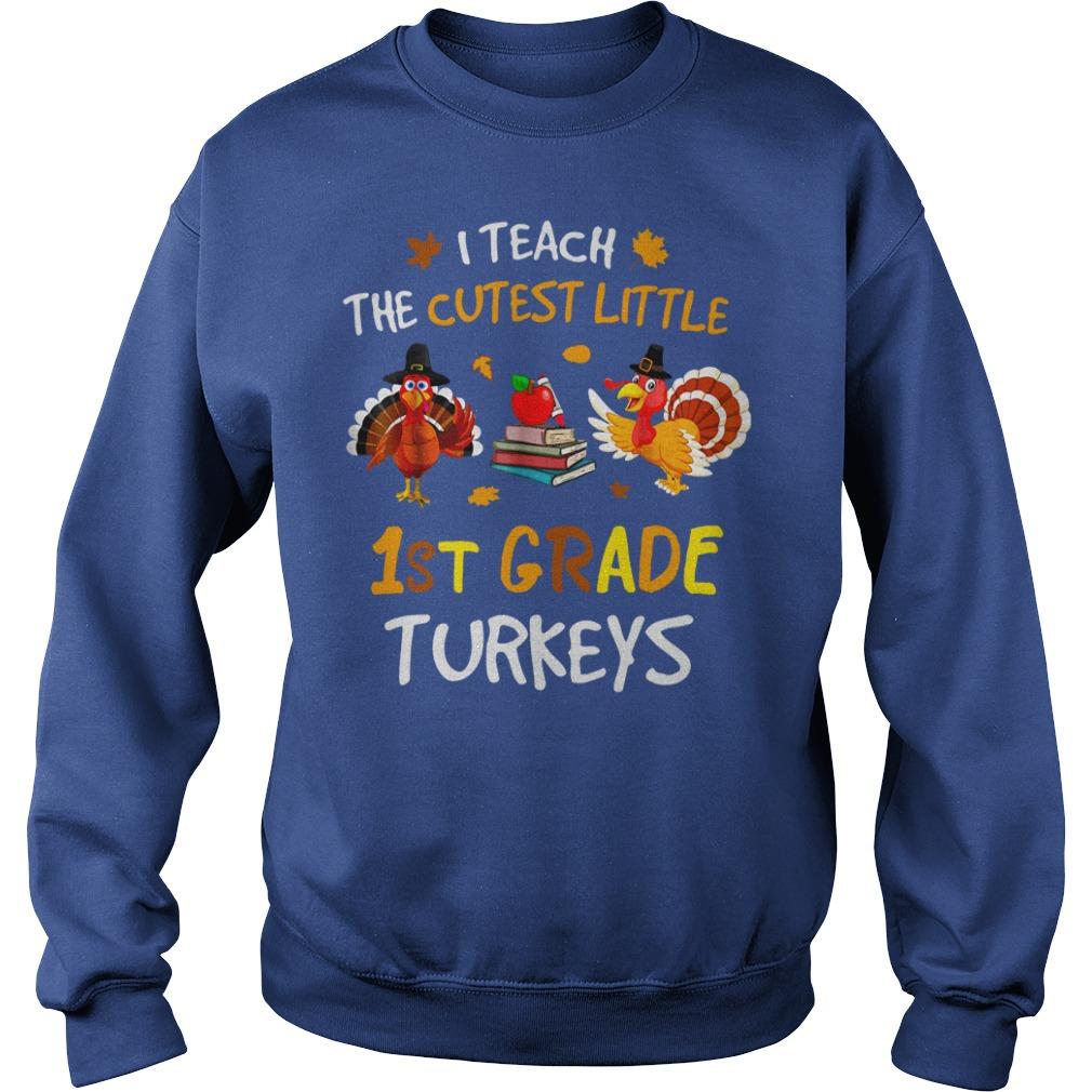I teach the cutest little 1st grade turkeys shirt sweat shirt