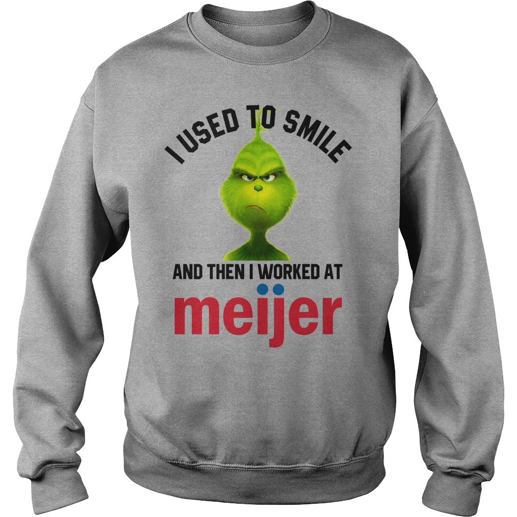 I used to smile and then i worked at Meijer Grinch shirt sweat shirt