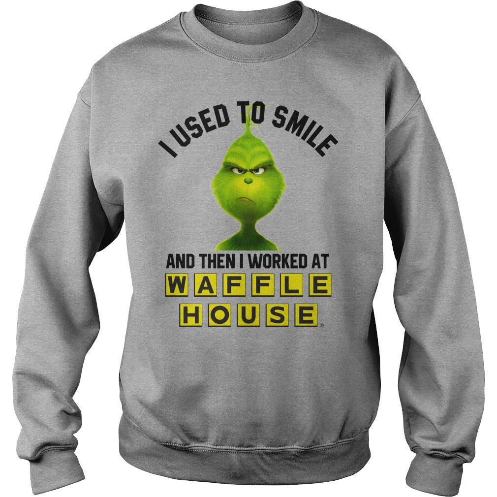 I used to smile and then i worked at Waffle House grinch shirt sweat shirt