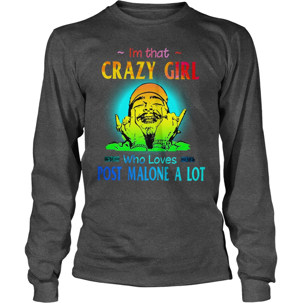 I'm that crazy girl who loves Post Malone a lot shirt unisex longsleeve tee