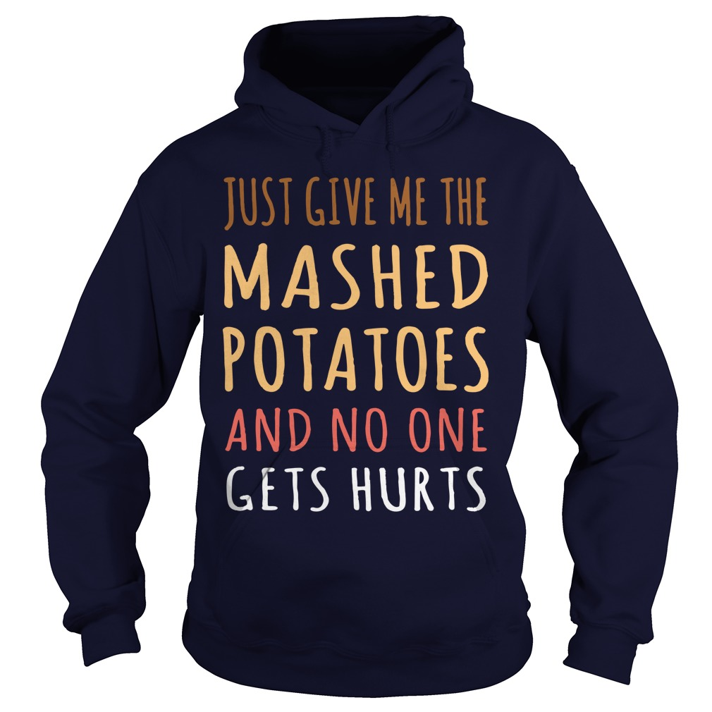 Just Give me the mashed potatoes and no one gets hurts shirt hoodie