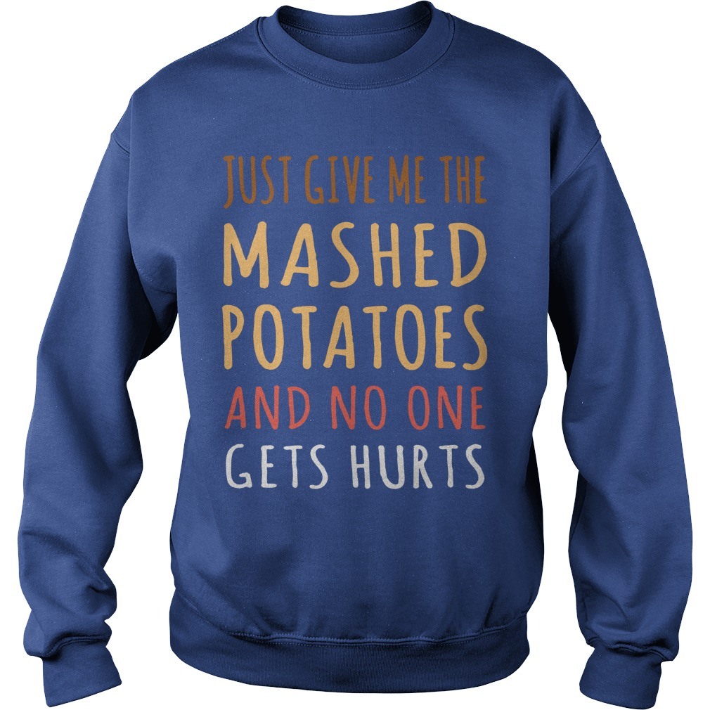 Just Give me the mashed potatoes and no one gets hurts shirt sweat shirt