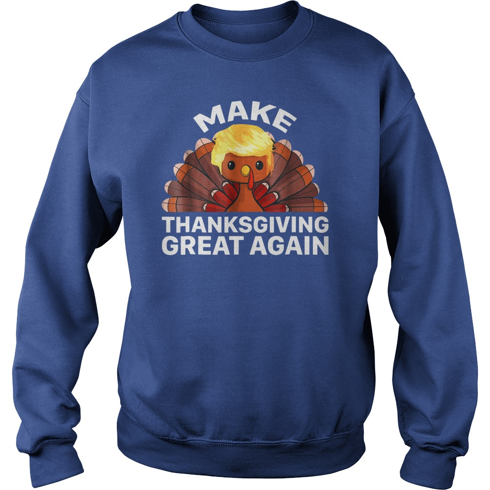 Make Thanksgiving Great Again Trump Turkey shirt sweat shirt
