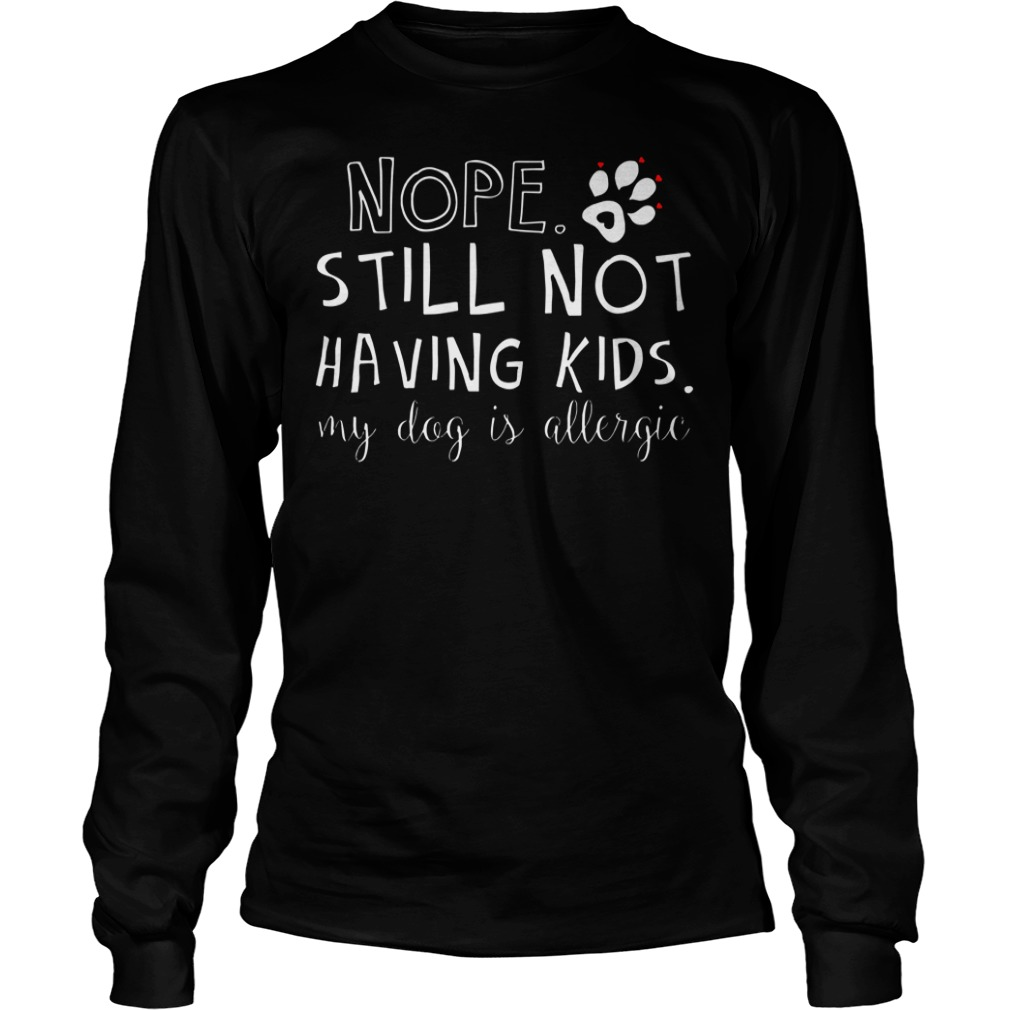 Nope still not having kids my dog is allergic shirt unisex longsleeve tee