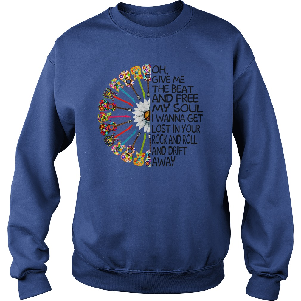 Oh give me the beat and free my soul i wanna get lost shirt sweat shirt