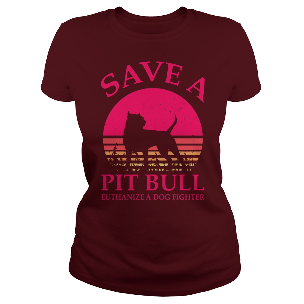 Save a Pitbull euthanize a dog fighter shirt lady tee