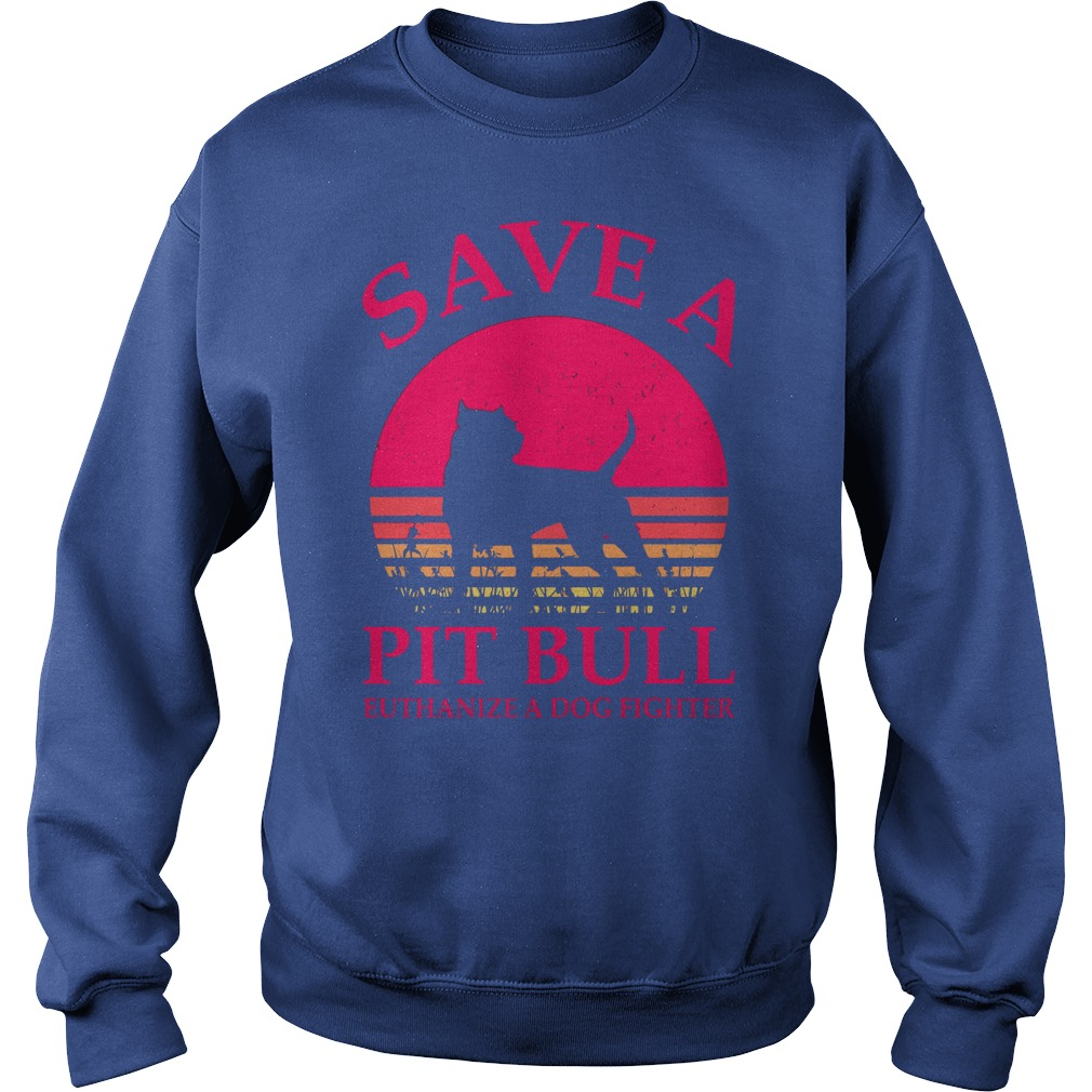 Save a Pitbull euthanize a dog fighter shirt sweat shirt