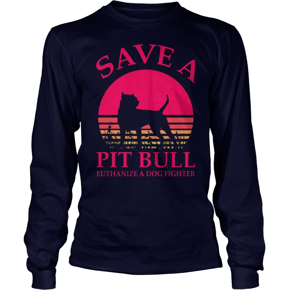 Save a Pitbull euthanize a dog fighter shirt unisex longsleeve tee