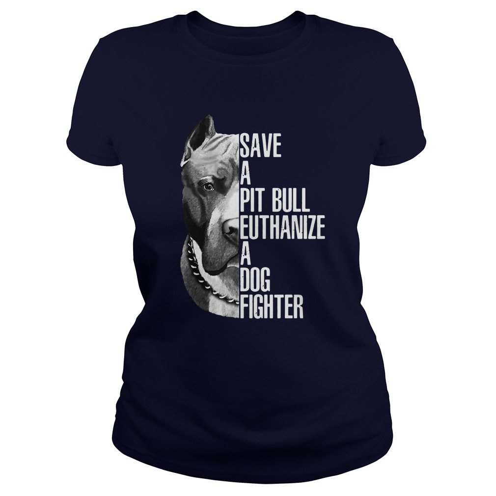 Save a pit bull euthanize a dog fighter shirt lady tee