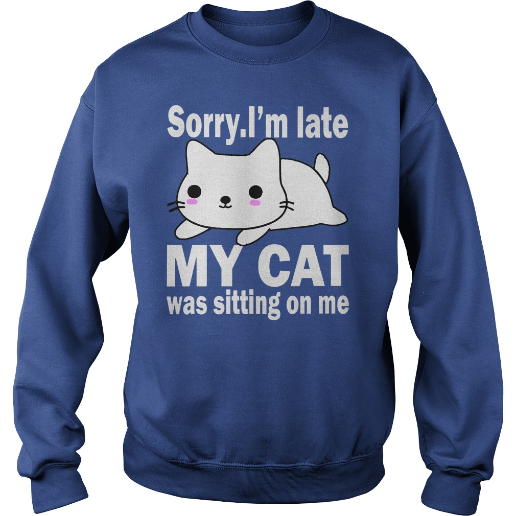 Sorry I'm late my cat was sitting on me shirt sweat shirt