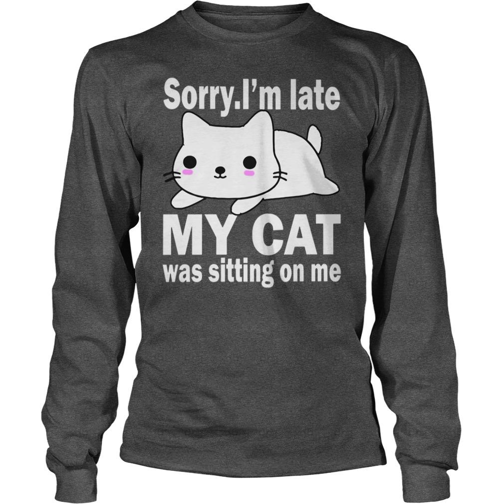Sorry I'm late my cat was sitting on me shirt unisex longsleeve tee