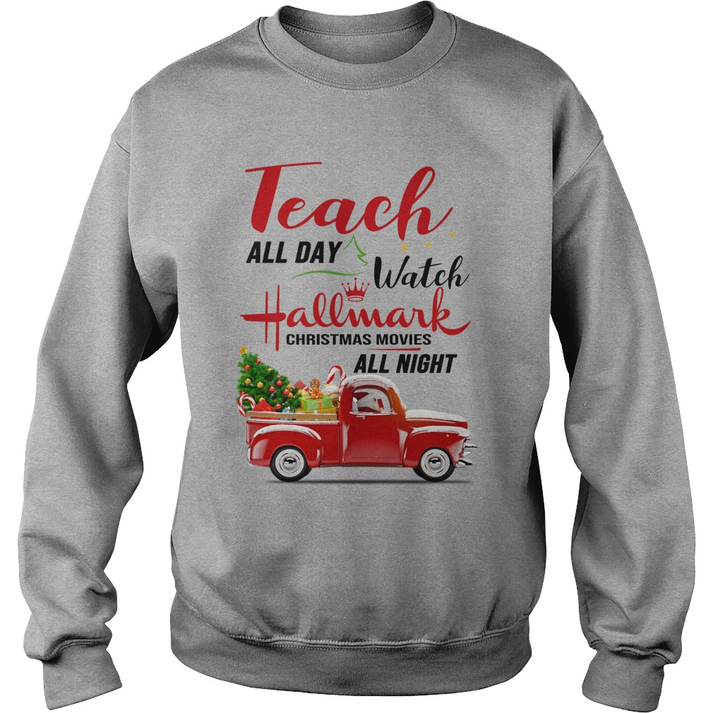 Teach all day watch Hallmark Christmas movies all night shirt sweat shirt