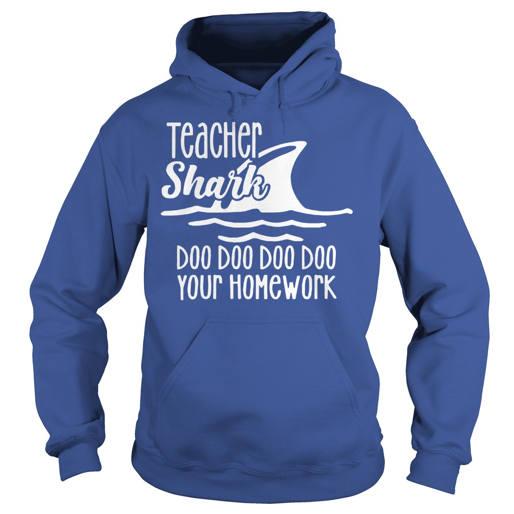 Teacher shark doo doo doo doo your homework shirt hoodie