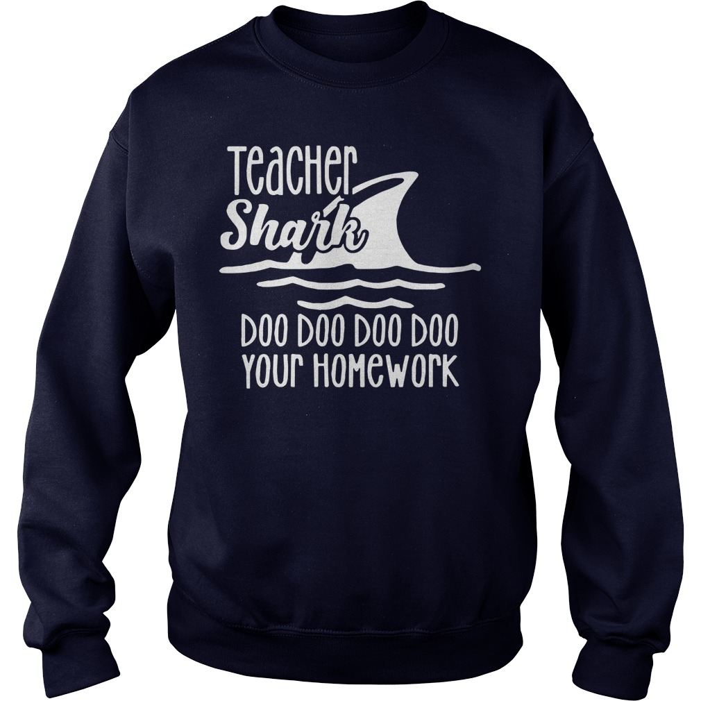 Teacher shark doo doo doo doo your homework shirt sweat shirt