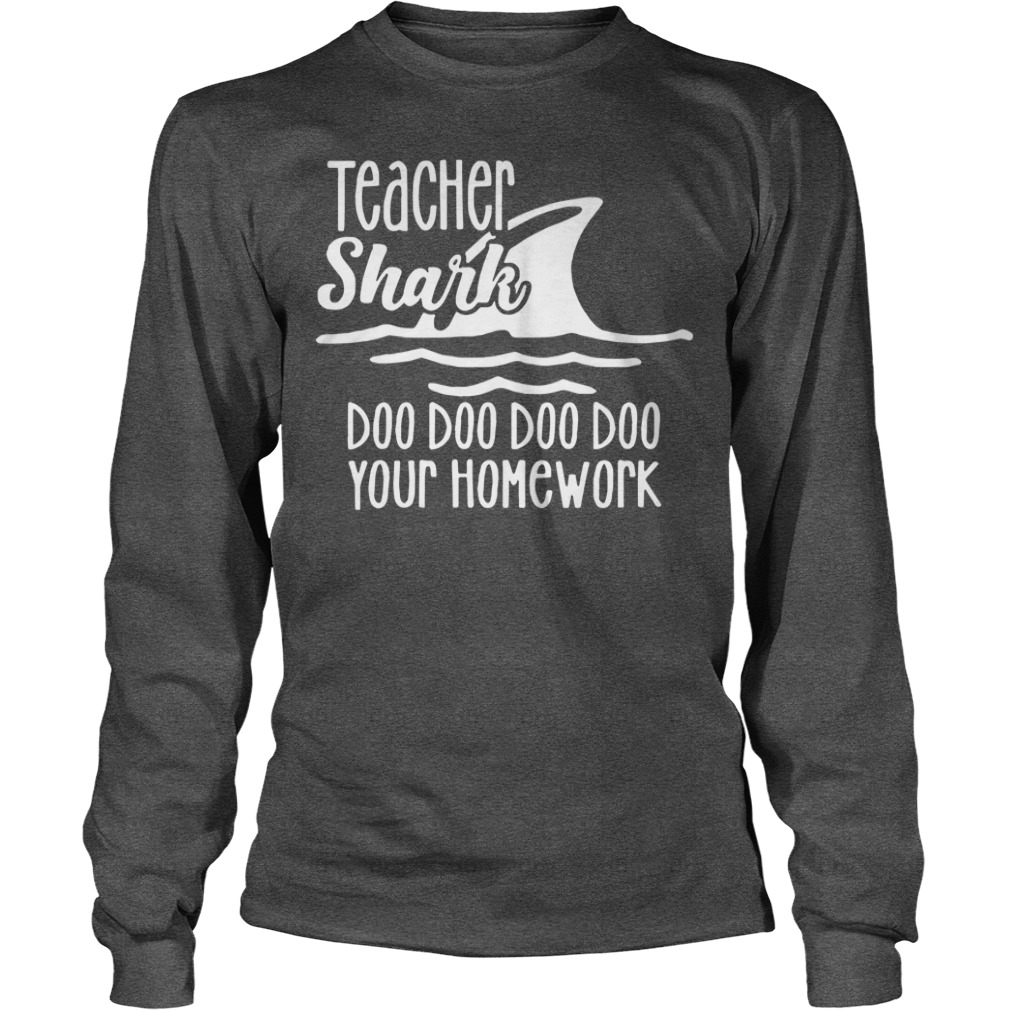 Teacher shark doo doo doo doo your homework shirt unisex longsleeve tee