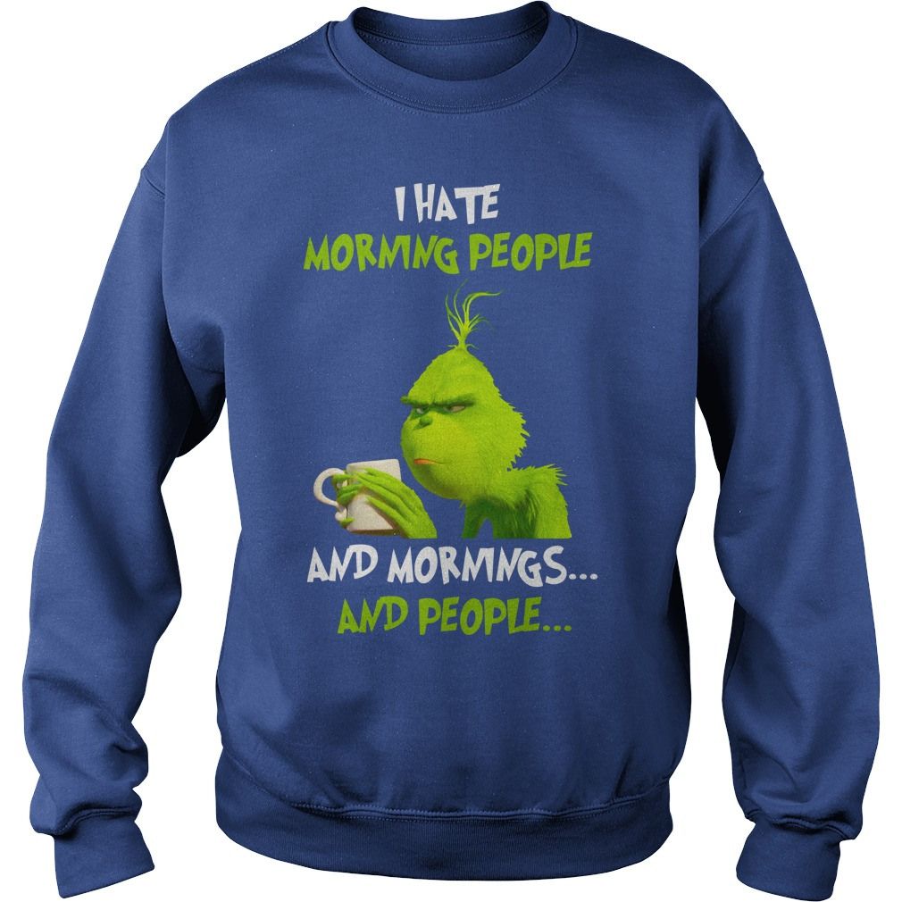 The Grinch I hate morning people and mornings and people shirt sweat shirt