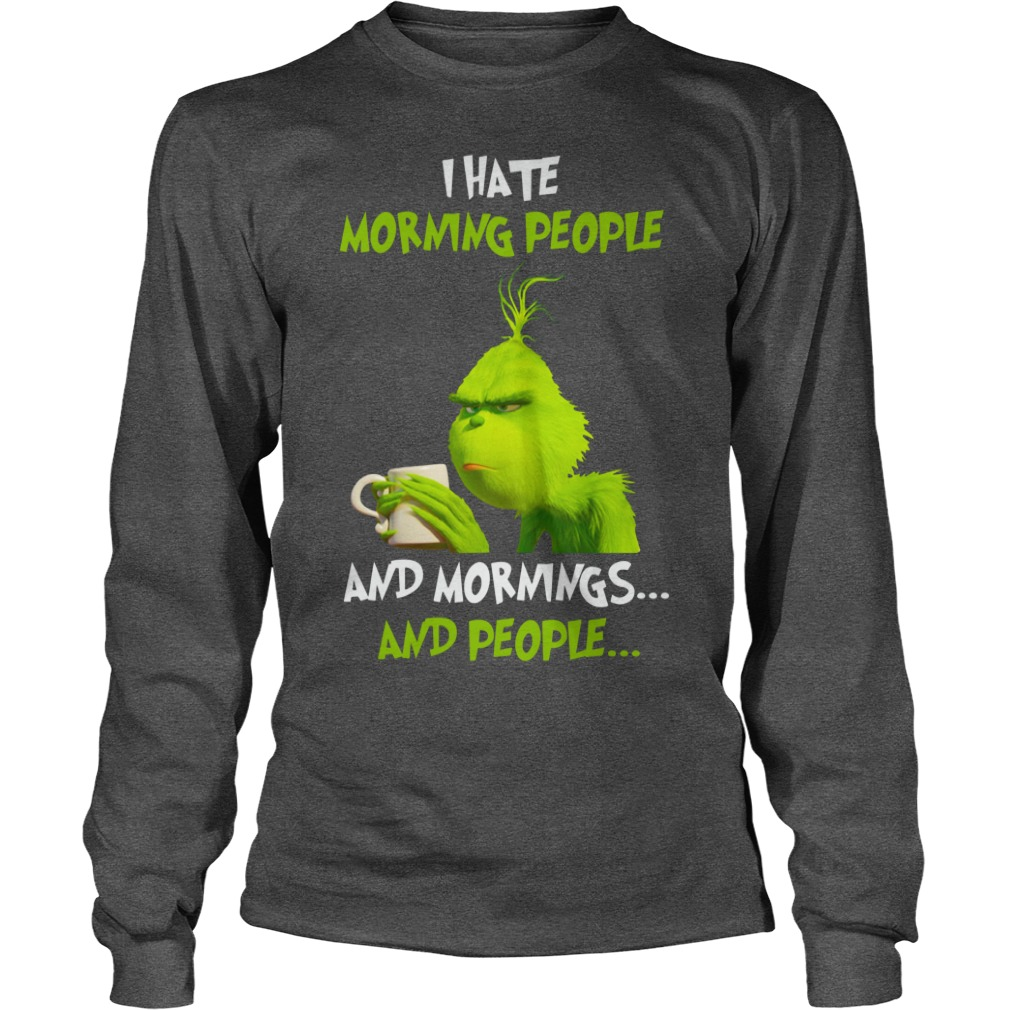 The Grinch I hate morning people and mornings and people shirt unisex longsleeve tee