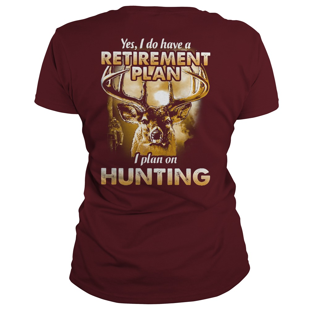 Yes I do have a retirement plan I plan on hunting shirt lady tee