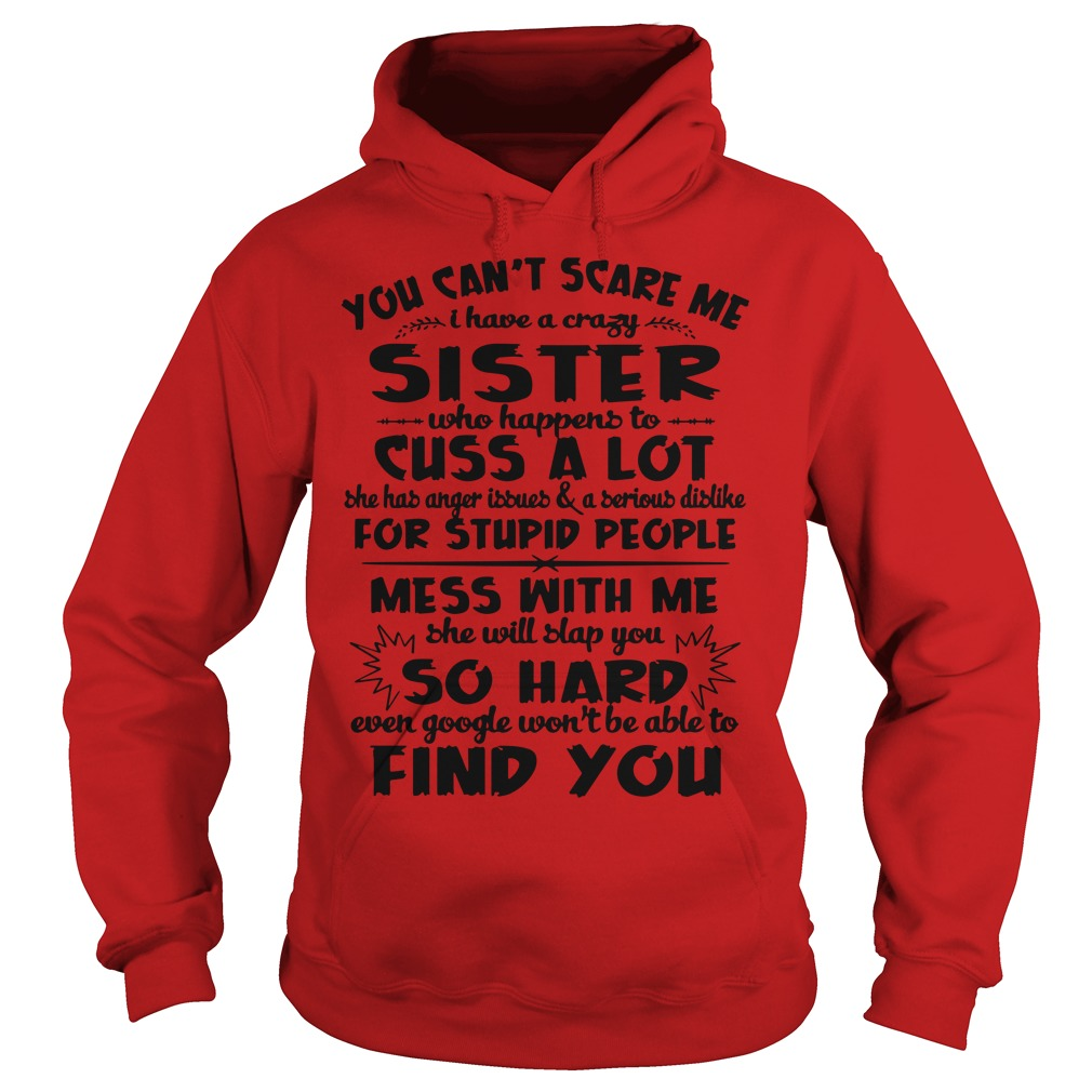 You can't scare me I have a crazy sister who happens to cuss a lot shirt hoodie