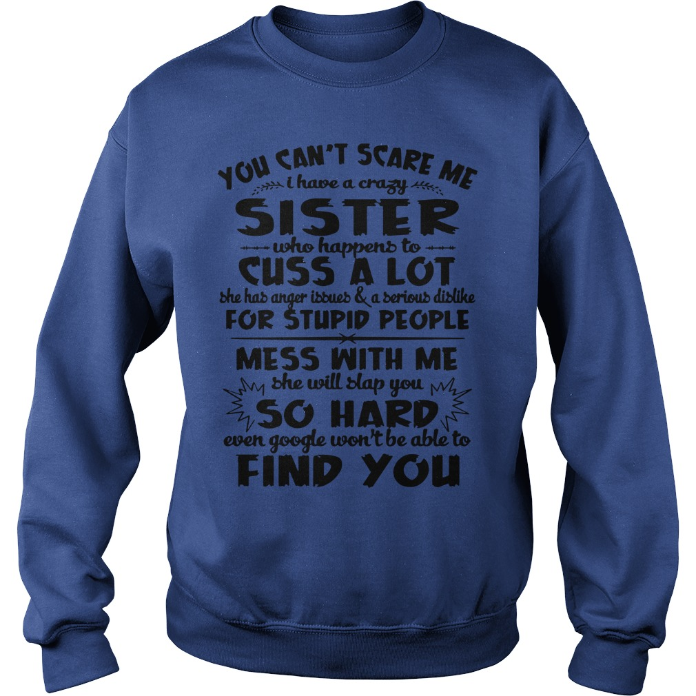 You can't scare me I have a crazy sister who happens to cuss a lot shirt sweat shirt
