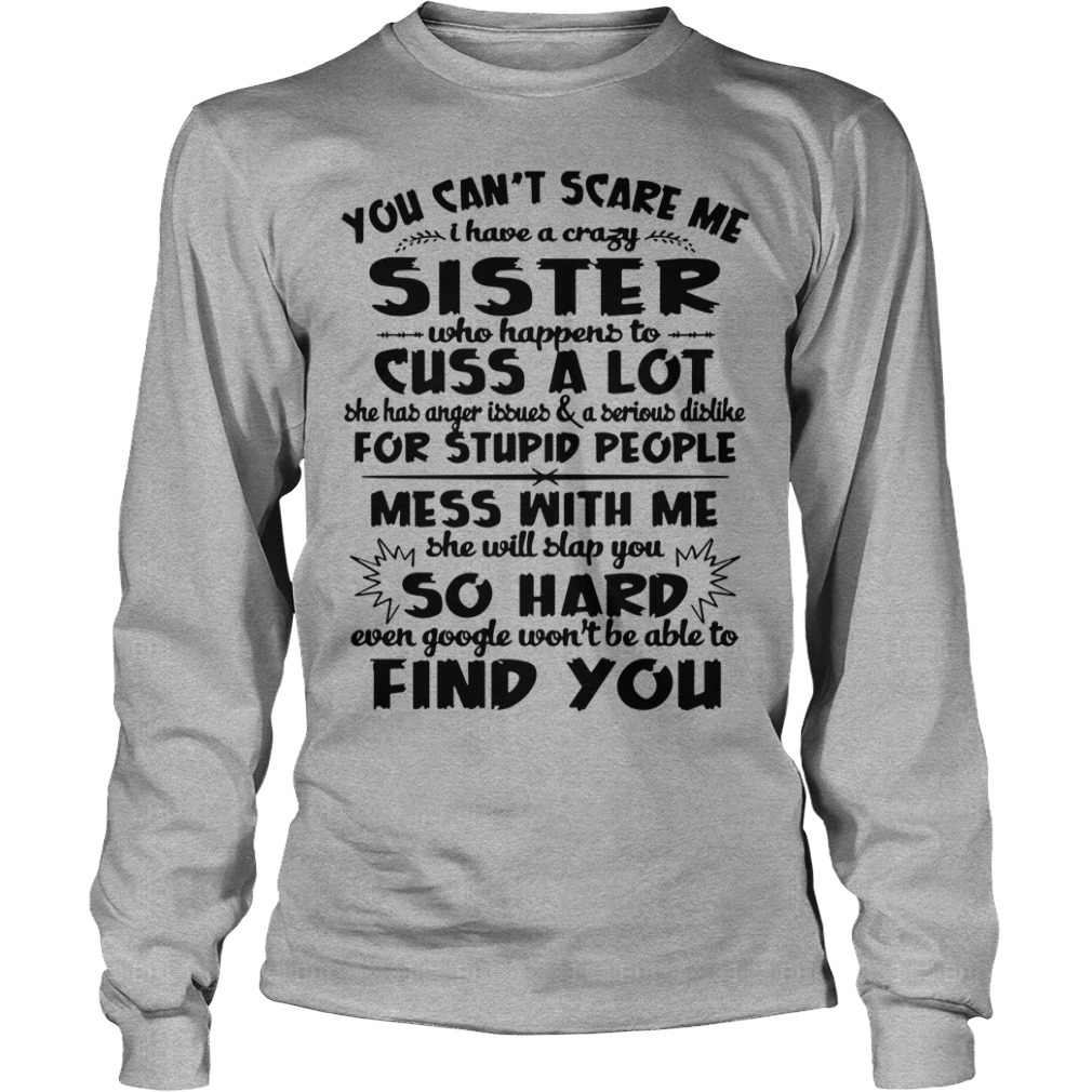 You can't scare me I have a crazy sister who happens to cuss a lot shirt unisex longsleeve tee