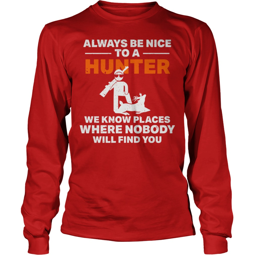 Always be nice to a hunter we know places where nobody will find you shirt NA