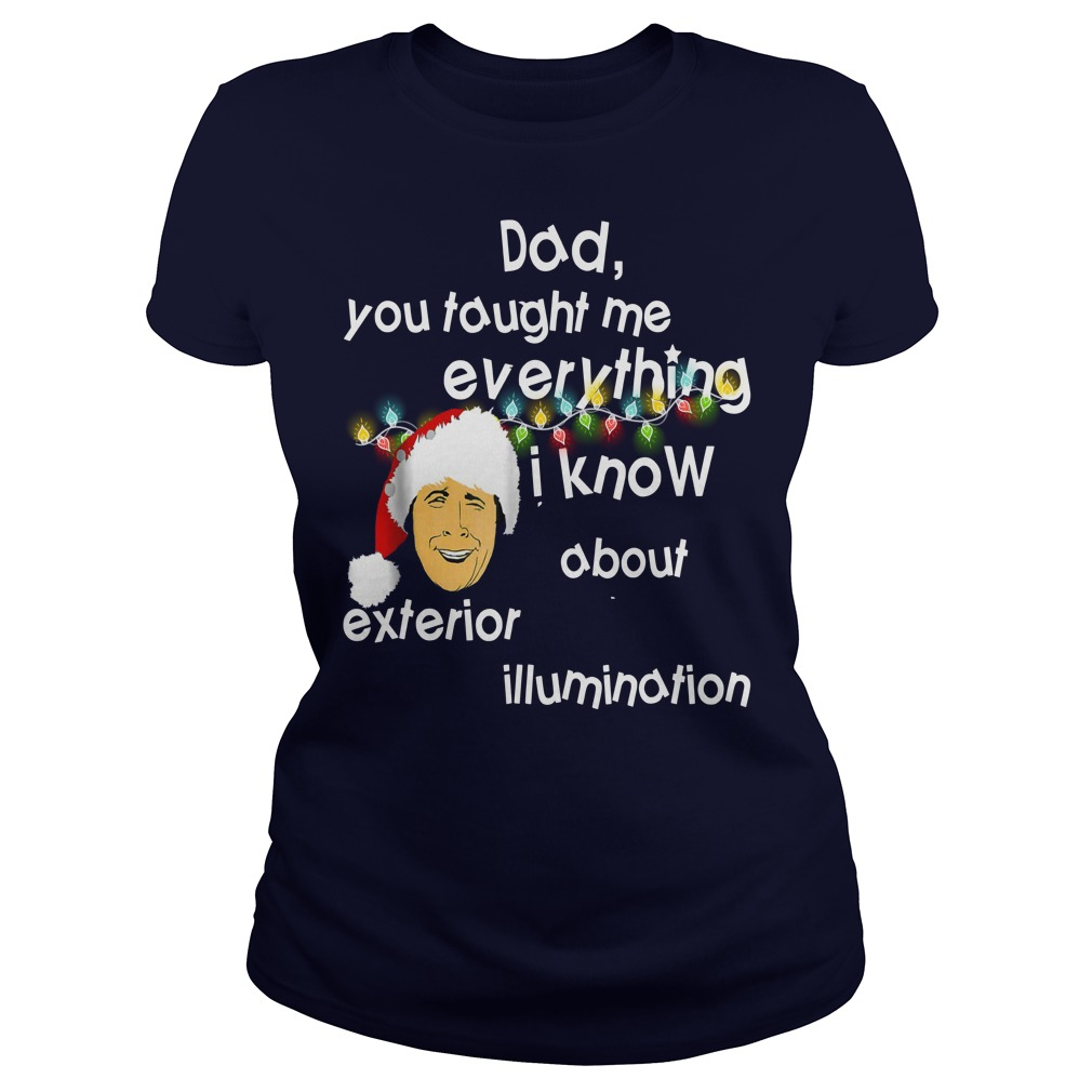 Dad you taught me everything i know about exterior illumination shirt lady tee
