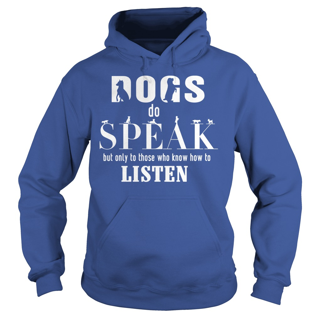 Dogs do speak but only to those who know how to listen shirt hoodie
