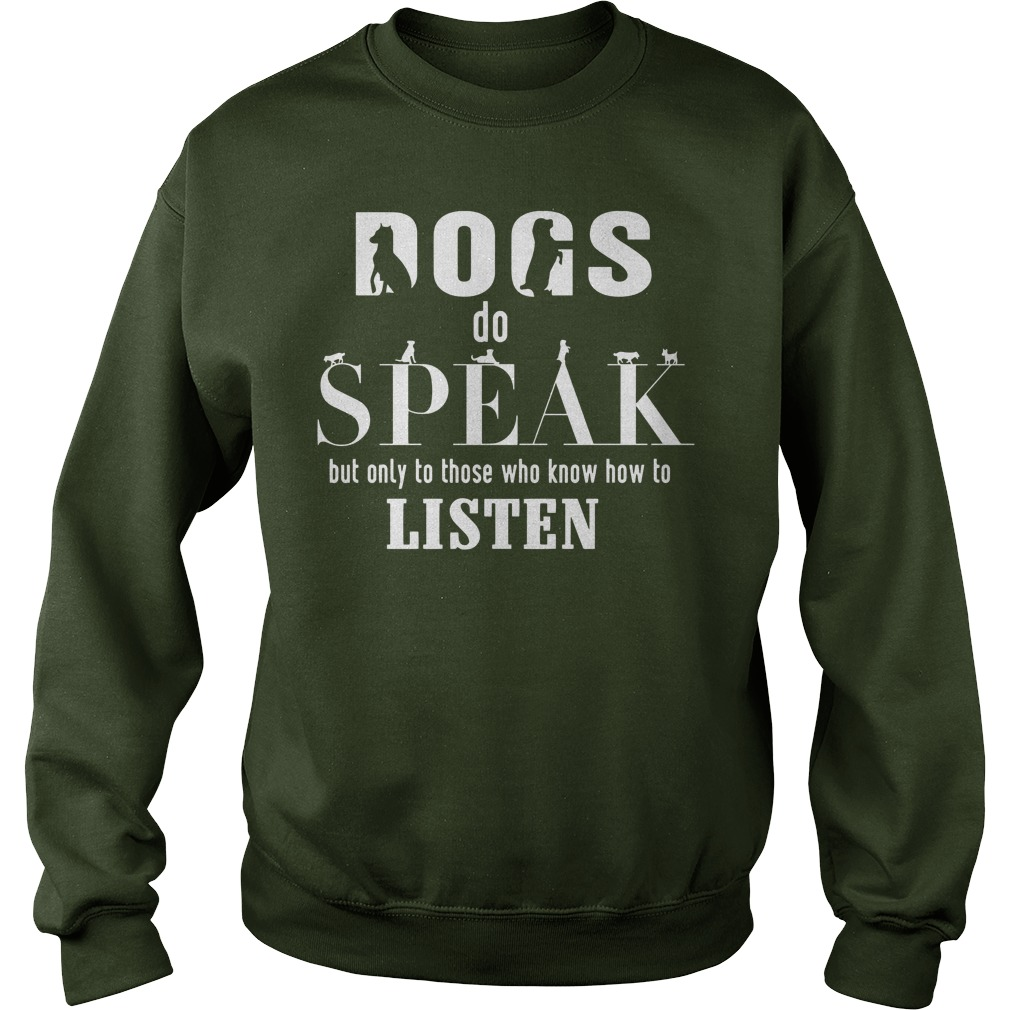Dogs do speak but only to those who know how to listen shirt sweat shirt