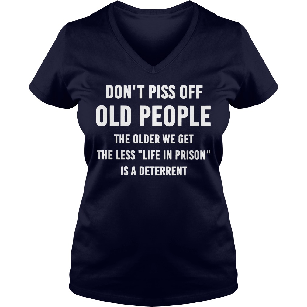 Don't piss off old people The older we get the less Life In Prison is a deterrent shirt lady v-neck