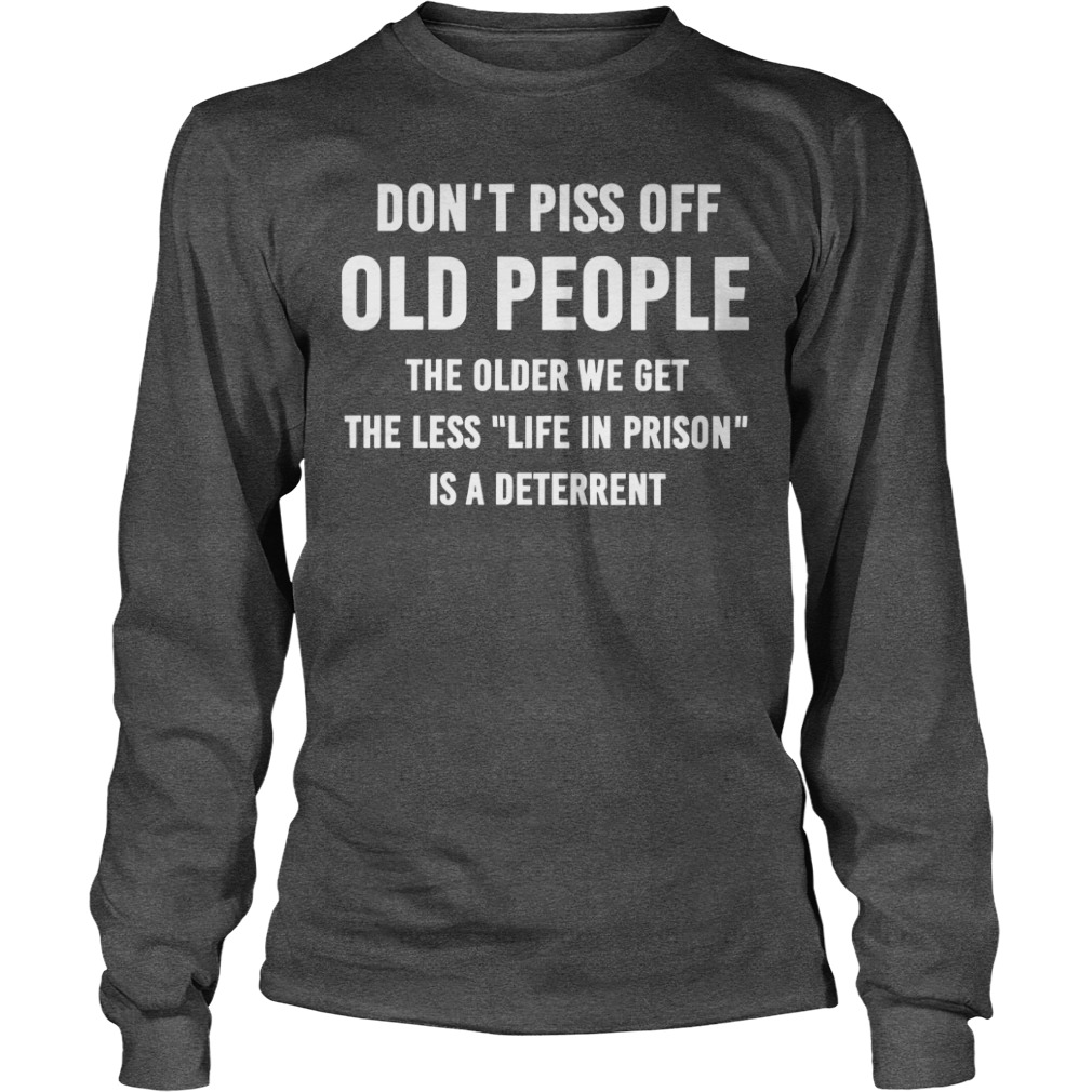 Don't piss off old people The older we get the less Life In Prison is a deterrent shirt unisex longsleeve tee